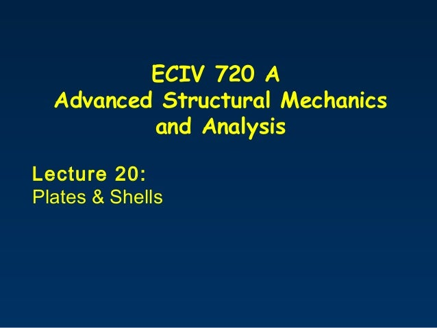 ECIV 720 A Advanced Structural Mechanics and Analysis Lecture 20: Plates & Shells