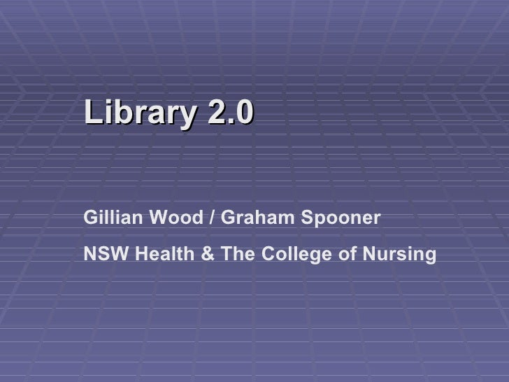 Library 2.0 Gillian Wood / Graham Spooner NSW Health & The College of Nursing