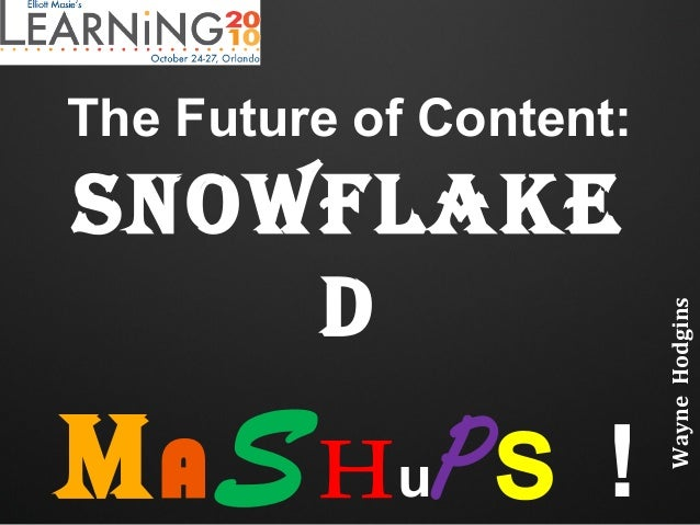 The Future of Content: Snowflake d MASHuPs ! WayneHodgins
