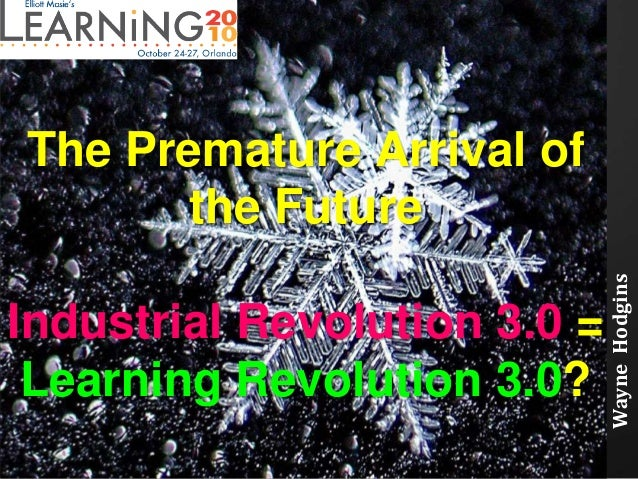 The Premature Arrival of the Future Industrial Revolution 3.0 = Learning Revolution 3.0? WayneHodgins