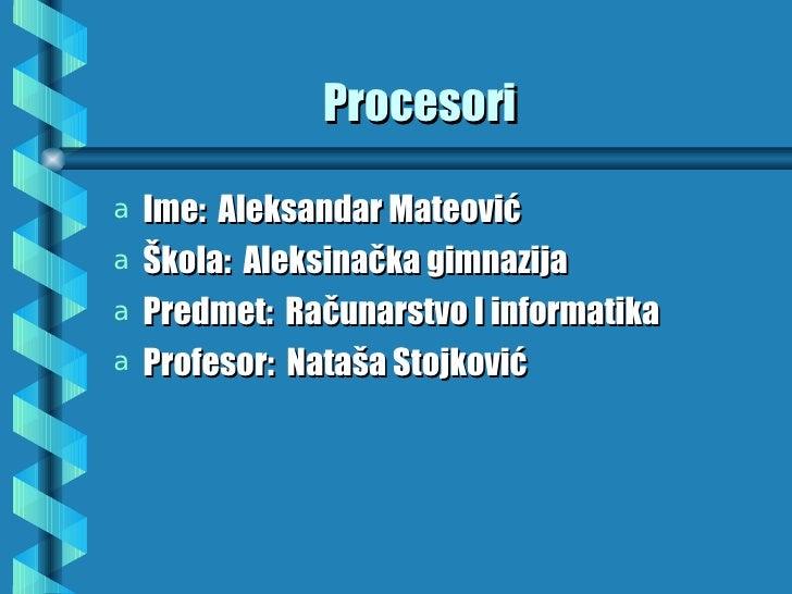 Procesoria Ime: Aleksandar Mateovića Škola: Aleksinačka gimnazijaa Predmet: Računarstvo I informatikaa Profesor: Nataša St...