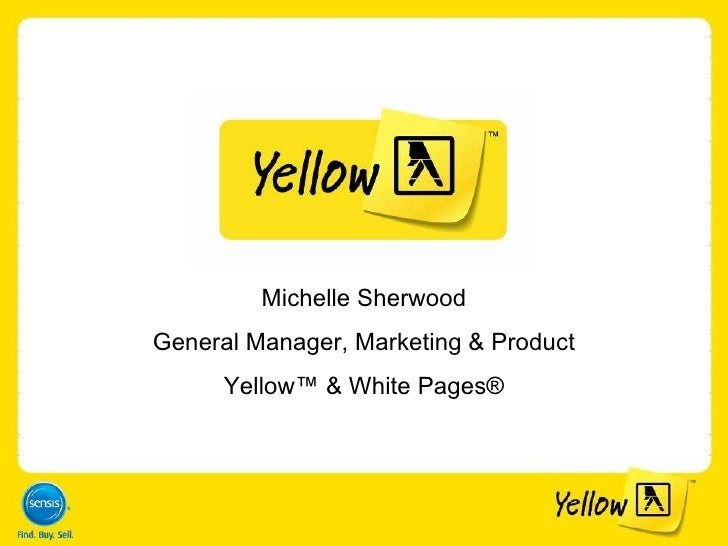 Michelle Sherwood General Manager, Marketing & Product Yellow ™ & White Pages ®