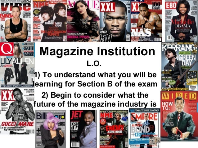Magazine Institution                L.O.1) To understand what you will belearning for Section B of the exam   2) Begin to ...