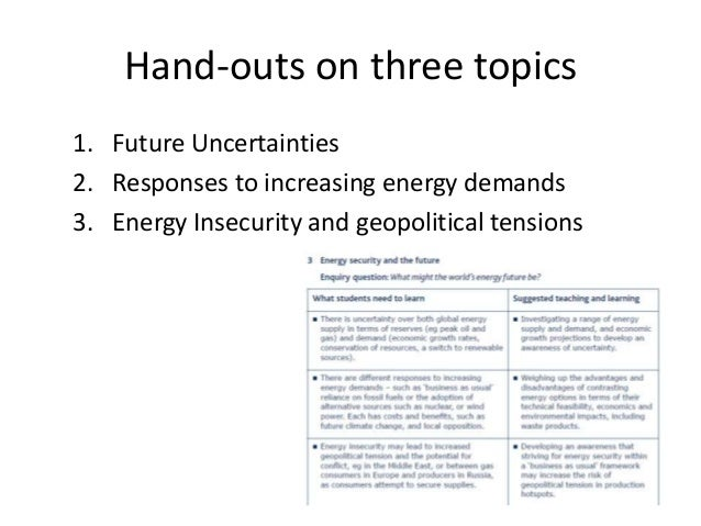 Hand-outs on three topics 1. Future Uncertainties 2. Responses to increasing energy demands 3. Energy Insecurity and geopo...