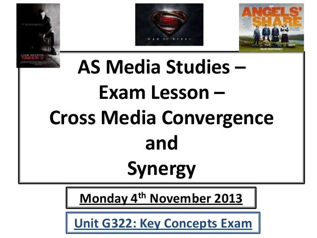 AS Media Studies – Exam Lesson – Cross Media Convergence and Synergy Monday 4th November 2013 Unit G322: Key Concepts Exam