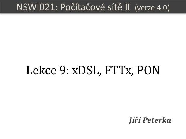 NSWI021 Počítačové sítě II verze 4.0, lekce 9, slide 1 NSWI021: Počítačové sítě II (verze 4.0) Jiří Peterka Lekce 9: xDSL,...