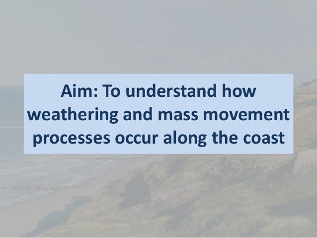 Aim: To understand how weathering and mass movement processes occur along the coast