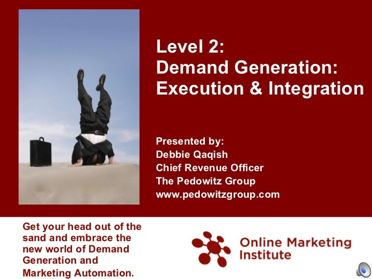 Level 2:  Demand Generation:  Execution & Integration Presented by: Debbie Qaqish  Chief Revenue Officer The Pedowitz Grou...