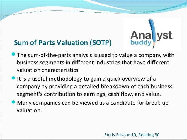 Sum of Parts Valuation (SOTP) The sum-of-the-parts analysis is used to value a company with  business segments in differe...