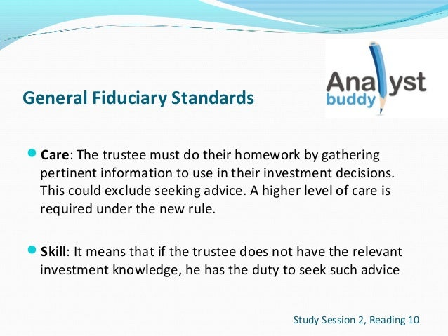 General Fiduciary Standards Care: The trustee must do their homework by gathering  pertinent information to use in their ...