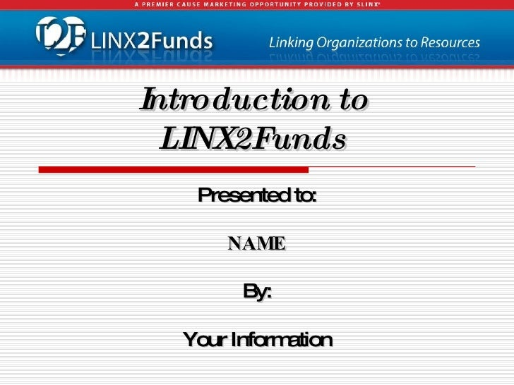 Introduction to LINX2Funds <ul><li>Presented to: </li></ul><ul><li>NAME </li></ul><ul><li>By: </li></ul><ul><li>Your Infor...