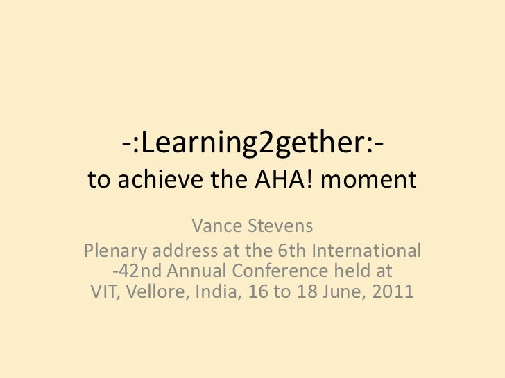 -:Learning2gether:-to achieve the AHA! moment<br />Vance Stevens<br />Plenary address at the 6th International -42nd Annua...