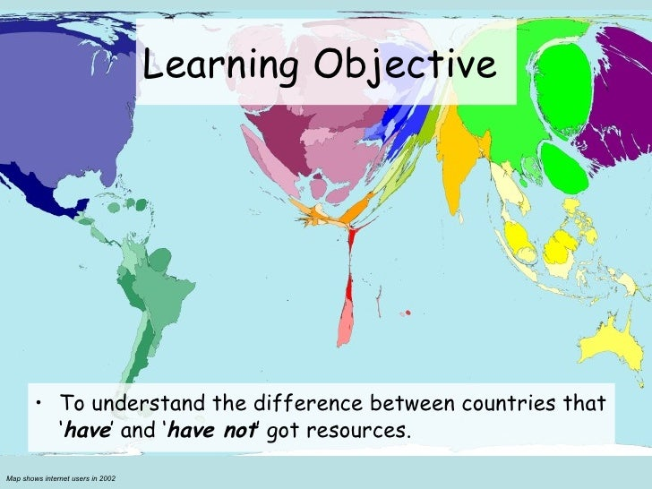 Learning Objective  <ul><li>To understand the difference between countries that ' have ' and ' have not ' got resources.  ...