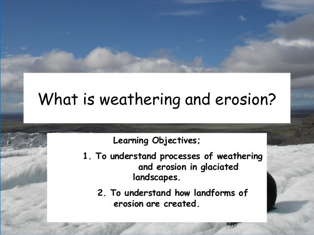 What is weathering and erosion? Learning Objectives; 1. To understand processes of weathering and erosion in glaciated lan...