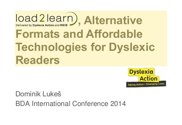 , Alternative Formats and Affordable Technologies for Dyslexic Readers Dominik Lukeš BDA International Conference 2014