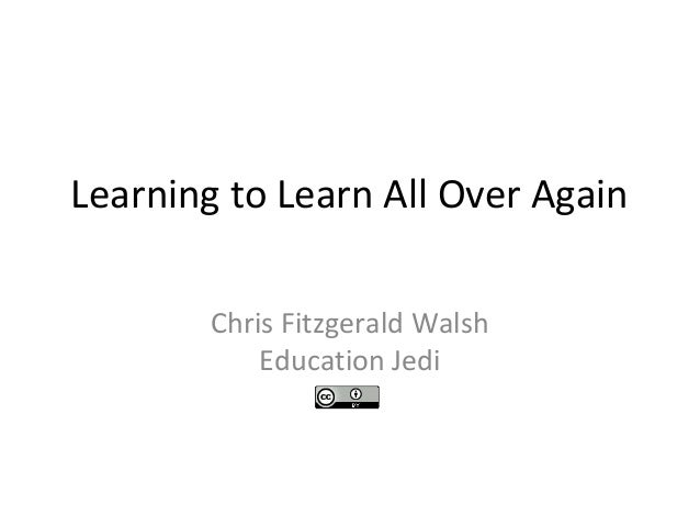 Learning to Learn All Over Again Chris Fitzgerald Walsh Education Jedi