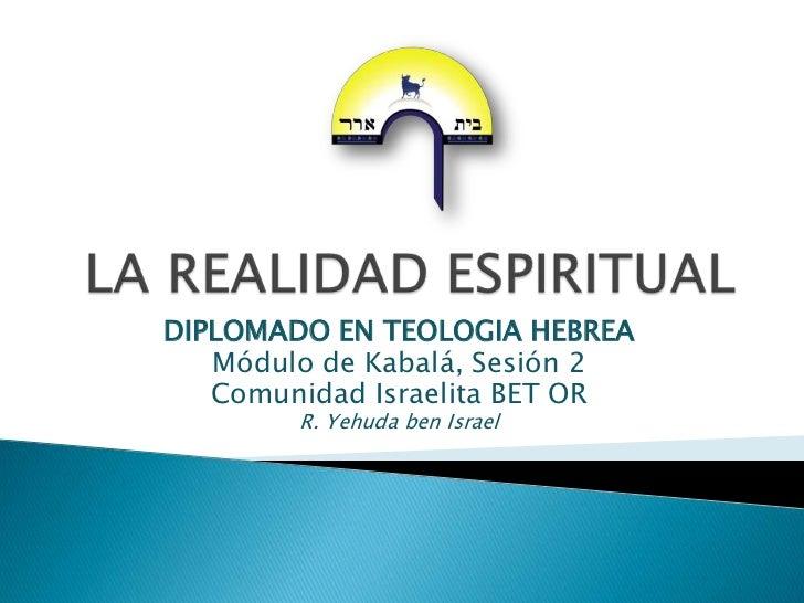 LA REALIDAD ESPIRITUAL<br />DIPLOMADO EN TEOLOGIA HEBREA<br />Módulo de Kabalá, Sesión 2<br />Comunidad Israelita BET OR<b...