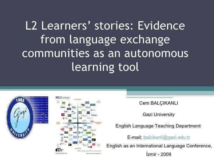 L2 Learners' stories: Evidence from language exchange communities as an autonomous learning tool Cem BALÇIKANLI Gazi Unive...