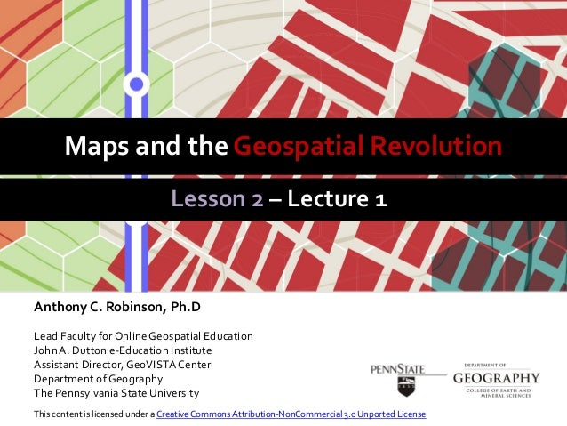 Maps and the Geospatial RevolutionLesson 2 – Lecture 1Anthony C. Robinson, Ph.DLead Faculty for Online Geospatial Educatio...