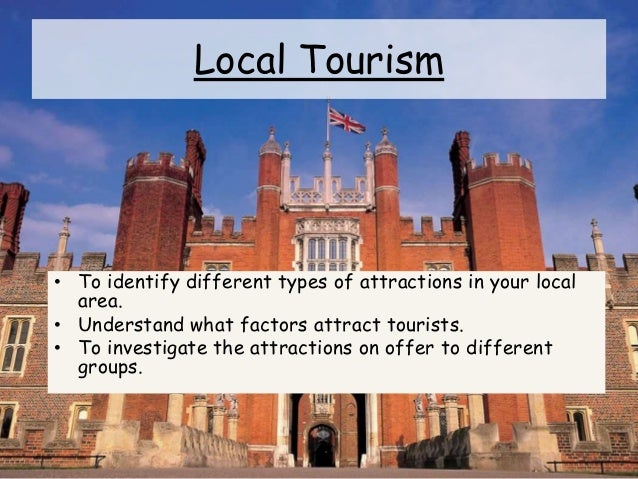 Local Tourism • To identify different types of attractions in your local area. • Understand what factors attract tourists....