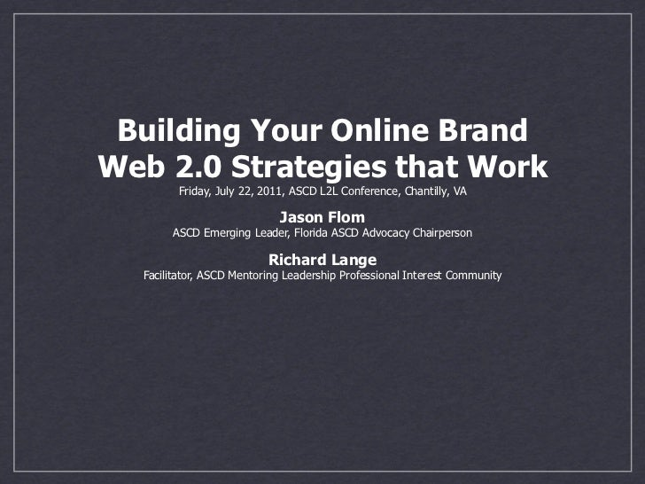 Building Your Online BrandWeb 2.0 Strategies that Work        Friday, July 22, 2011, ASCD L2L Conference, Chantilly, VA   ...