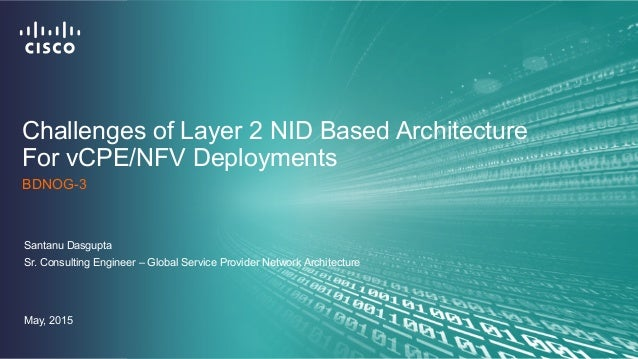 Challenges of Layer 2 NID Based Architecture For vCPE/NFV Deployments Santanu Dasgupta Sr. Consulting Engineer – Global Se...
