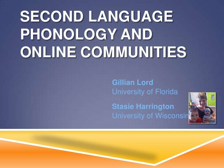 SECOND LANGUAGEPHONOLOGY ANDONLINE COMMUNITIES         Gillian Lord         University of Florida         Stasie Harringto...