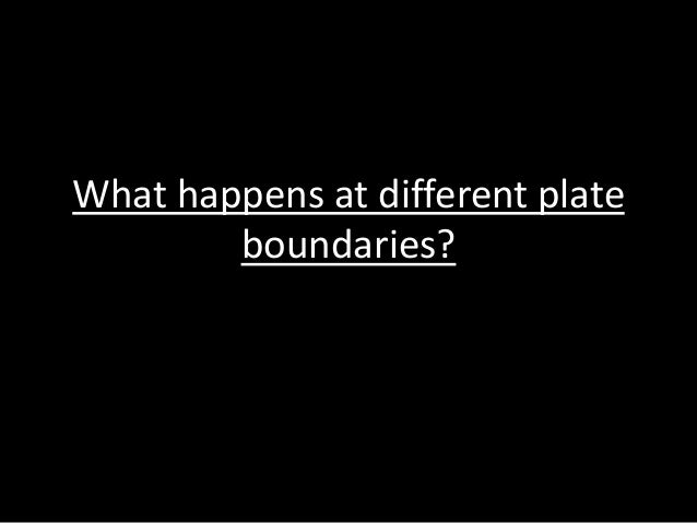 What happens at different plate boundaries?