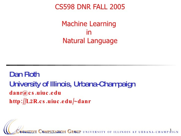 CS598 DNR FALL 2005 Machine Learning  in  Natural Language Dan Roth University of Illinois, Urbana-Champaign [email_addres...