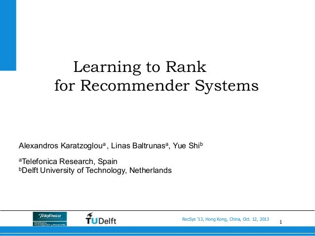 1 RecSys '13, Hong Kong, China, Oct. 12, 2013 Learning to Rank for Recommender Systems Alexandros Karatzogloua , Linas Bal...