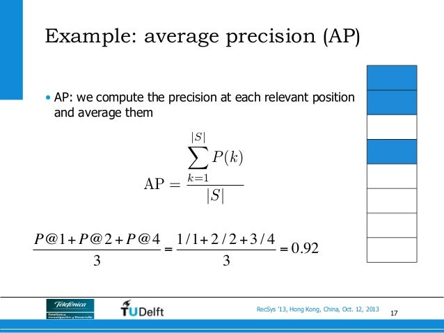 17 RecSys '13, Hong Kong, China, Oct. 12, 2013 Example: average precision (AP) AP = |S| X k=1 P(k) |S| • AP: we compute t...