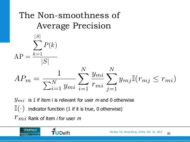 20 RecSys '13, Hong Kong, China, Oct. 12, 2013 The Non-smoothness of Average Precision APm = 1 PN i=1 ymi NX i=1 ymi rmi N...