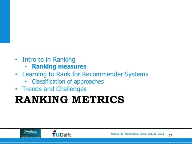 27 RecSys '13, Hong Kong, China, Oct. 12, 2013 RANKING METRICS • Intro to in Ranking • Ranking measures • Learning to R...