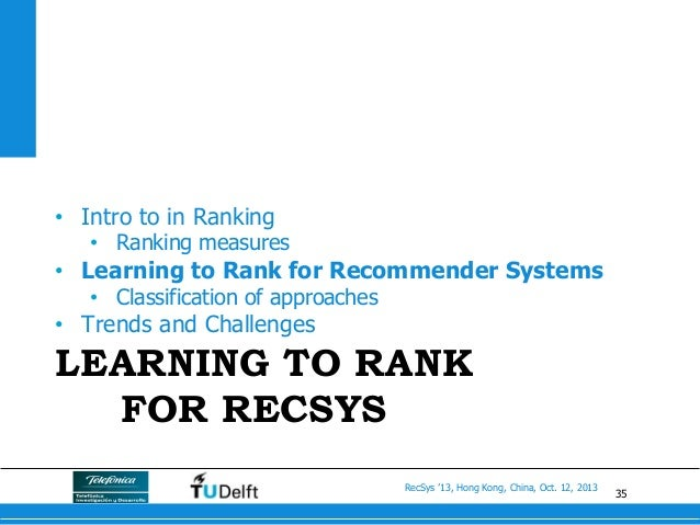 35 RecSys '13, Hong Kong, China, Oct. 12, 2013 LEARNING TO RANK FOR RECSYS • Intro to in Ranking • Ranking measures • L...