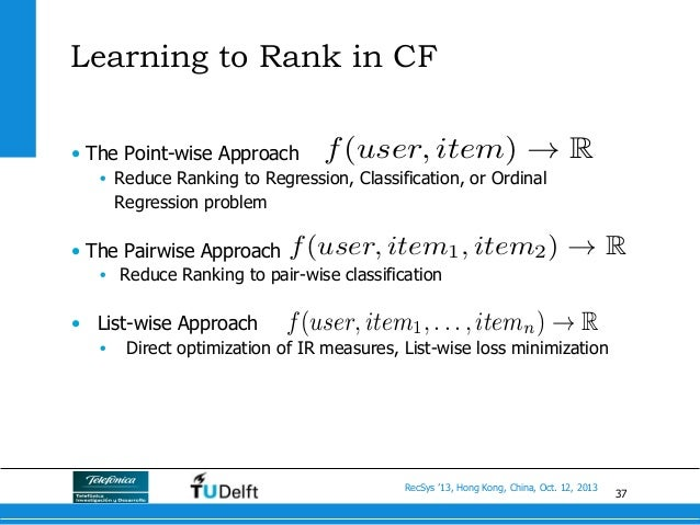 37 RecSys '13, Hong Kong, China, Oct. 12, 2013 • The Point-wise Approach • Reduce Ranking to Regression, Classification,...