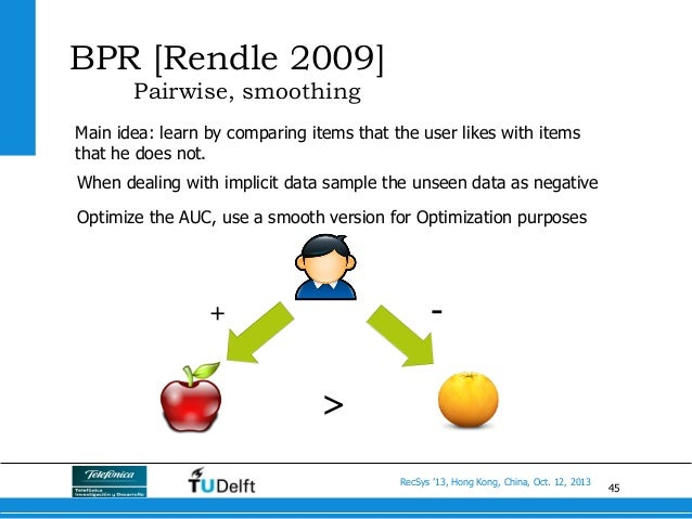45 RecSys '13, Hong Kong, China, Oct. 12, 2013 BPR [Rendle 2009] Pairwise, smoothing Main idea: learn by comparing items t...