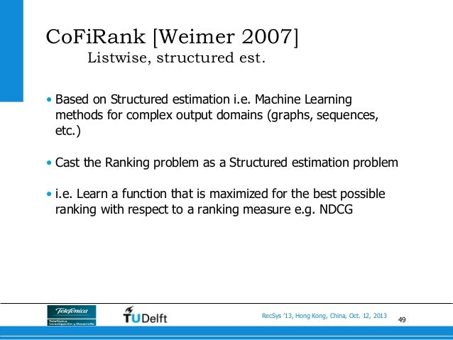 49 RecSys '13, Hong Kong, China, Oct. 12, 2013 CoFiRank [Weimer 2007] Listwise, structured est. • Based on Structured est...