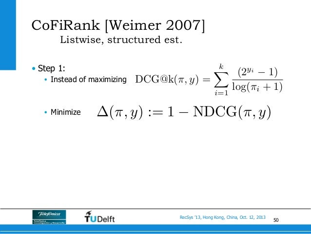 50 RecSys '13, Hong Kong, China, Oct. 12, 2013 CoFiRank [Weimer 2007] Listwise, structured est. • Step 1: • Instead of m...