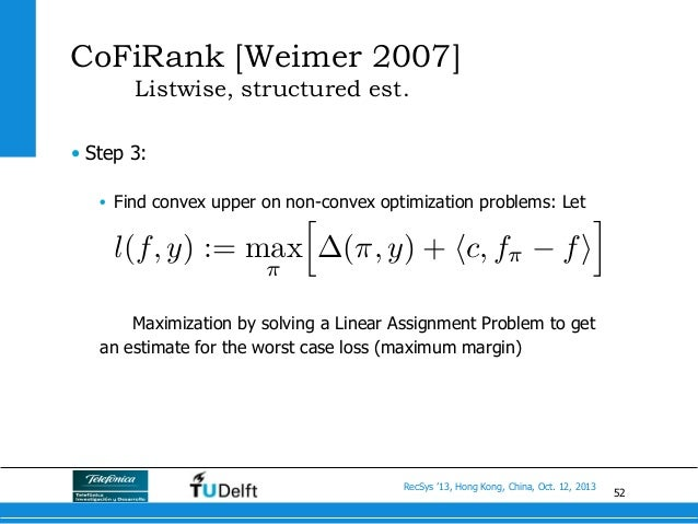 52 RecSys '13, Hong Kong, China, Oct. 12, 2013 CoFiRank [Weimer 2007] Listwise, structured est. • Step 3: • Find convex ...