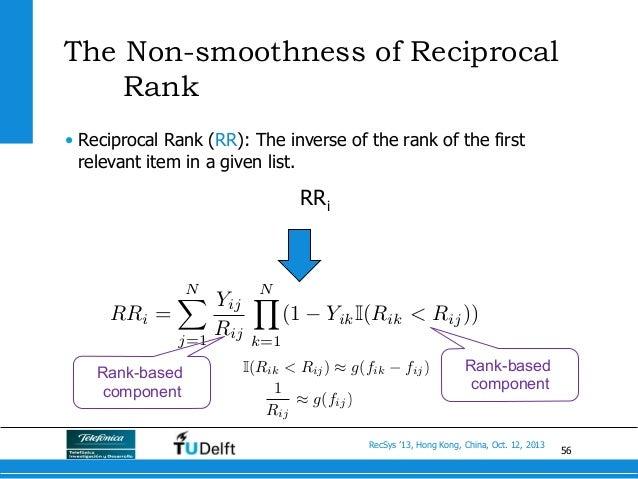 56 RecSys '13, Hong Kong, China, Oct. 12, 2013 The Non-smoothness of Reciprocal Rank • Reciprocal Rank (RR): The inverse ...
