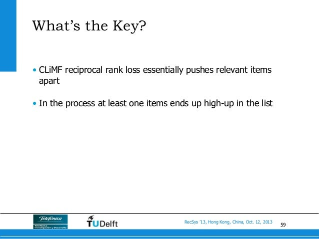 59 RecSys '13, Hong Kong, China, Oct. 12, 2013 What's the Key? • CLiMF reciprocal rank loss essentially pushes relevant i...