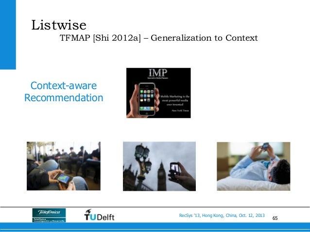 65 RecSys '13, Hong Kong, China, Oct. 12, 2013 Listwise TFMAP [Shi 2012a] – Generalization to Context Context-aware Recomm...