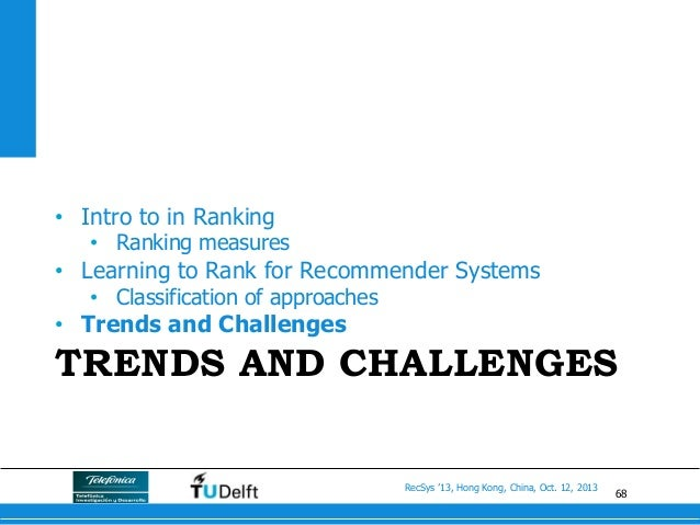 68 RecSys '13, Hong Kong, China, Oct. 12, 2013 TRENDS AND CHALLENGES • Intro to in Ranking • Ranking measures • Learnin...