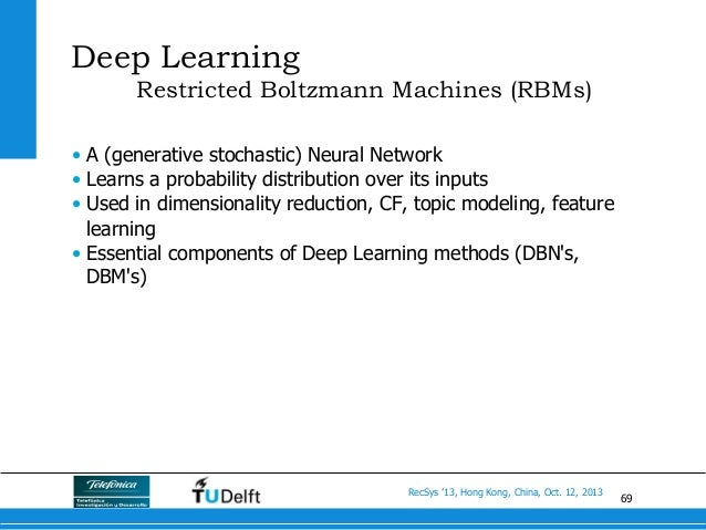 69 RecSys '13, Hong Kong, China, Oct. 12, 2013 Deep Learning Restricted Boltzmann Machines (RBMs) • A (generative stochas...