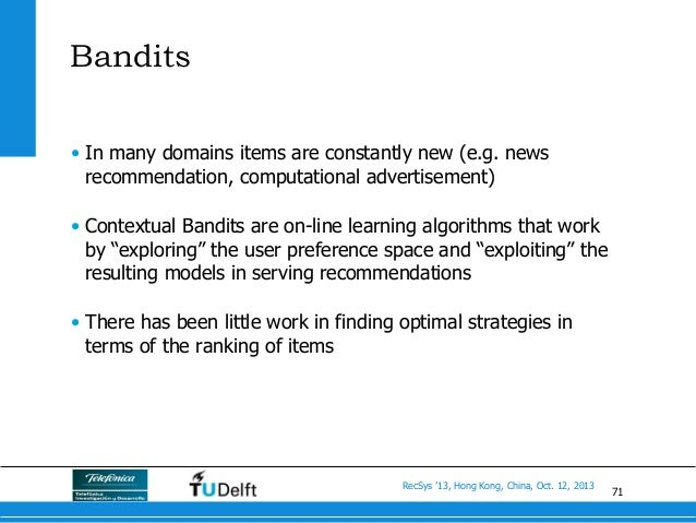 71 RecSys '13, Hong Kong, China, Oct. 12, 2013 Bandits • In many domains items are constantly new (e.g. news recommendati...
