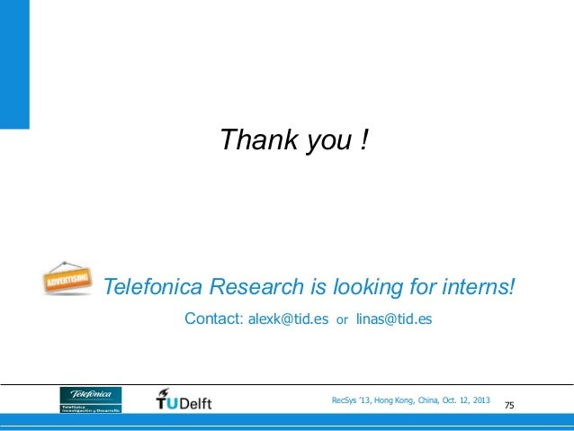 75 RecSys '13, Hong Kong, China, Oct. 12, 2013 Thank you ! Telefonica Research is looking for interns! Contact: alexk@tid....