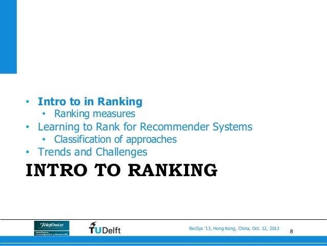 8 RecSys '13, Hong Kong, China, Oct. 12, 2013 INTRO TO RANKING • Intro to in Ranking • Ranking measures • Learning to R...
