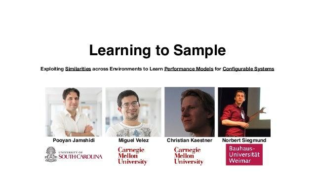 Pooyan Jamshidi Miguel Velez Christian Kaestner Norbert Siegmund Learning to Sample Exploiting Similarities across Environ...