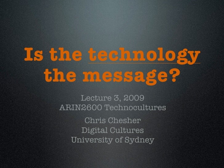 Is the technology   the message?        Lecture 3, 2009    ARIN2600 Technocultures         Chris Chesher        Digital Cu...