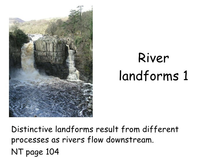 River landforms 1 Distinctive landforms result from different processes as rivers flow downstream. NT page 104
